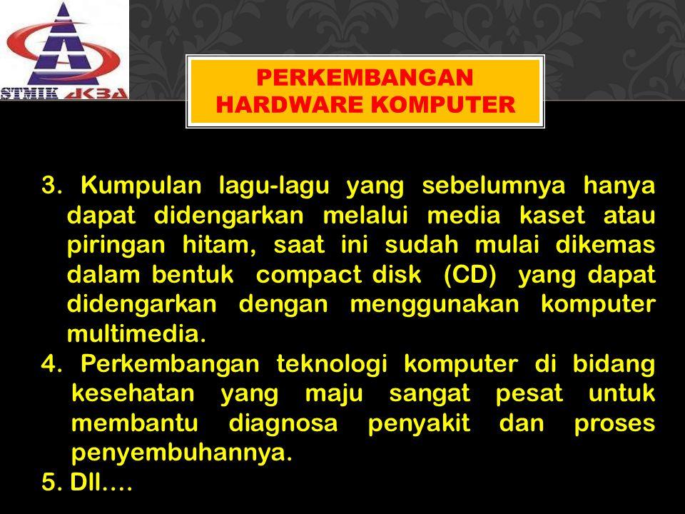 PERKEMBANGAN HARDWARE KOMPUTER 3. Kumpulan lagu-lagu yang sebelumnya hanya dapat didengarkan melalui media kaset atau piringan hitam, saat ini sudah m