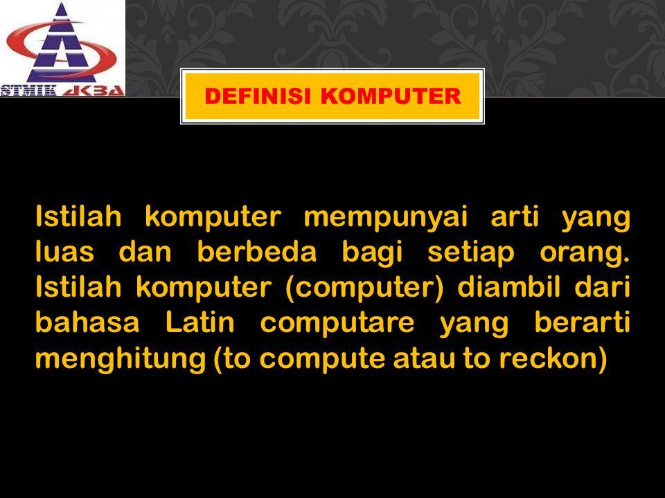 DEFINISI KOMPUTER Istilah komputer mempunyai arti yang luas dan berbeda bagi setiap orang. Istilah komputer (computer) diambil dari bahasa Latin compu