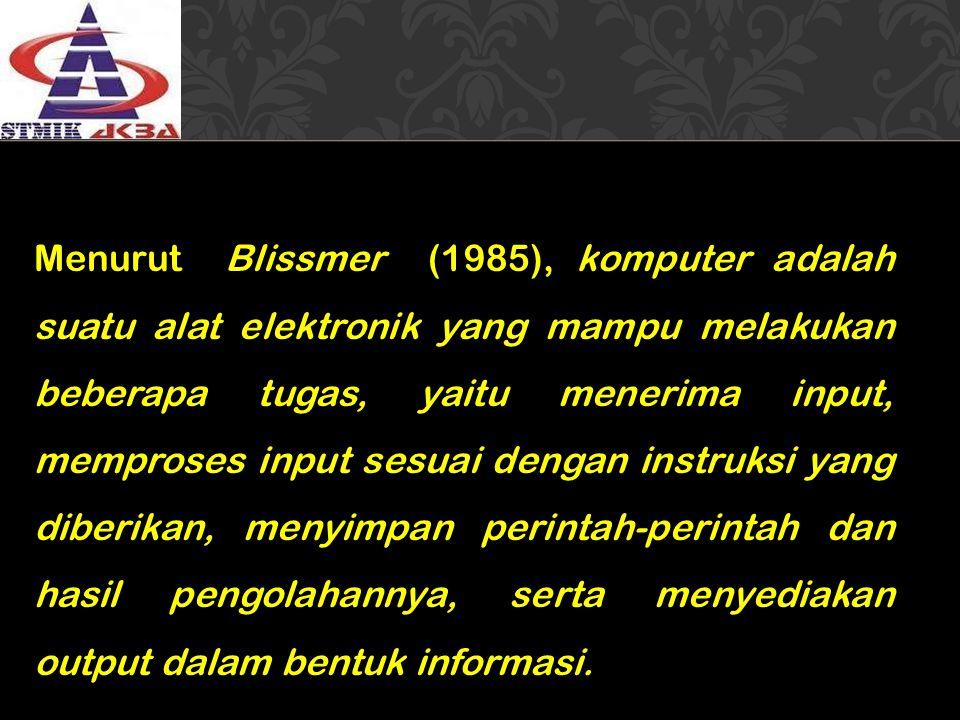 Menurut Blissmer (1985), komputer adalah suatu alat elektronik yang mampu melakukan beberapa tugas, yaitu menerima input, memproses input sesuai denga