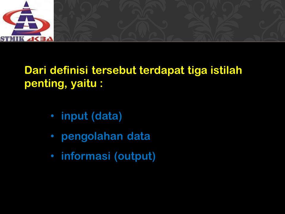 Dari definisi tersebut terdapat tiga istilah penting, yaitu : input (data) pengolahan data informasi (output)