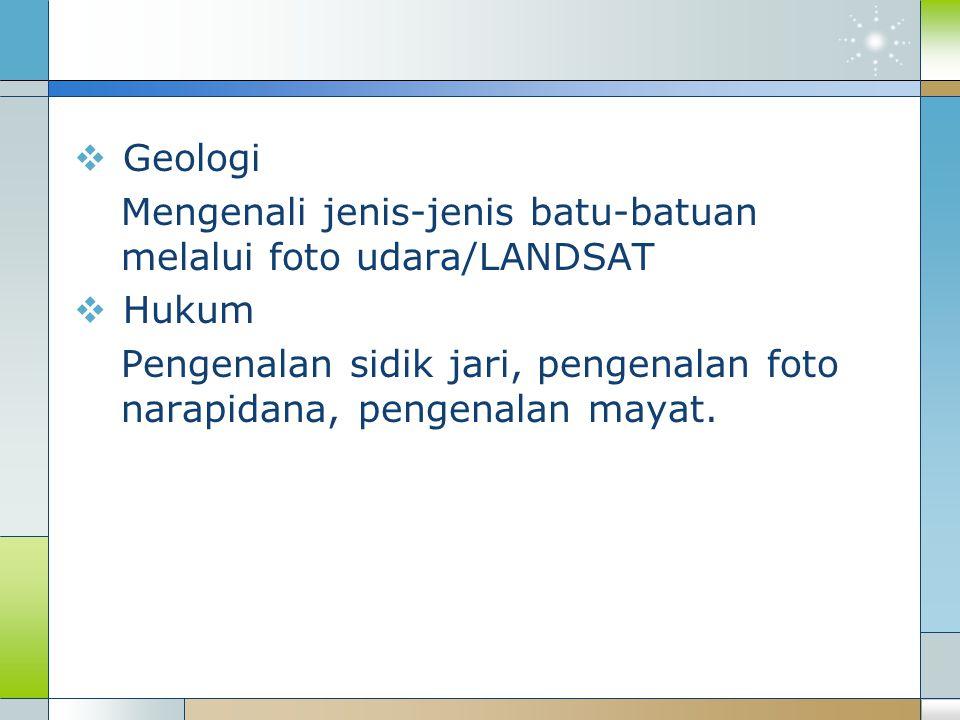  Geologi Mengenali jenis-jenis batu-batuan melalui foto udara/LANDSAT  Hukum Pengenalan sidik jari, pengenalan foto narapidana, pengenalan mayat.