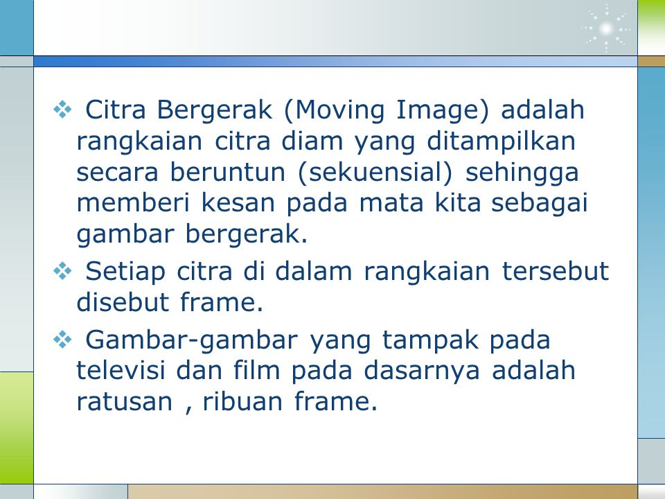  Citra Bergerak (Moving Image) adalah rangkaian citra diam yang ditampilkan secara beruntun (sekuensial) sehingga memberi kesan pada mata kita sebaga