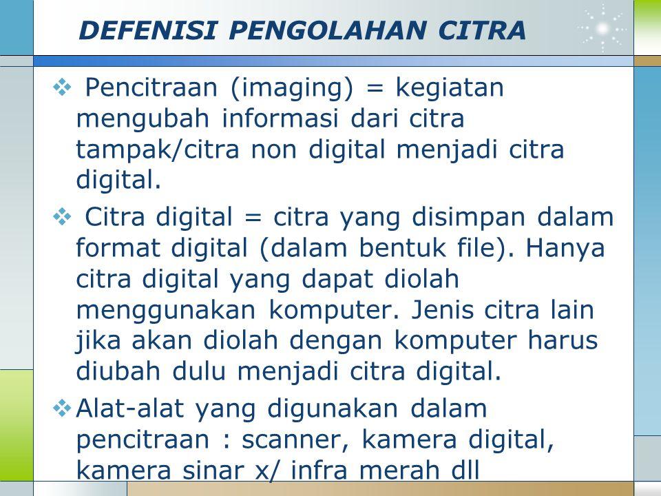 DEFENISI PENGOLAHAN CITRA  Pencitraan (imaging) = kegiatan mengubah informasi dari citra tampak/citra non digital menjadi citra digital.  Citra digi