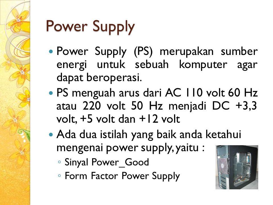Power Supply Power Supply (PS) merupakan sumber energi untuk sebuah komputer agar dapat beroperasi. PS menguah arus dari AC 110 volt 60 Hz atau 220 vo