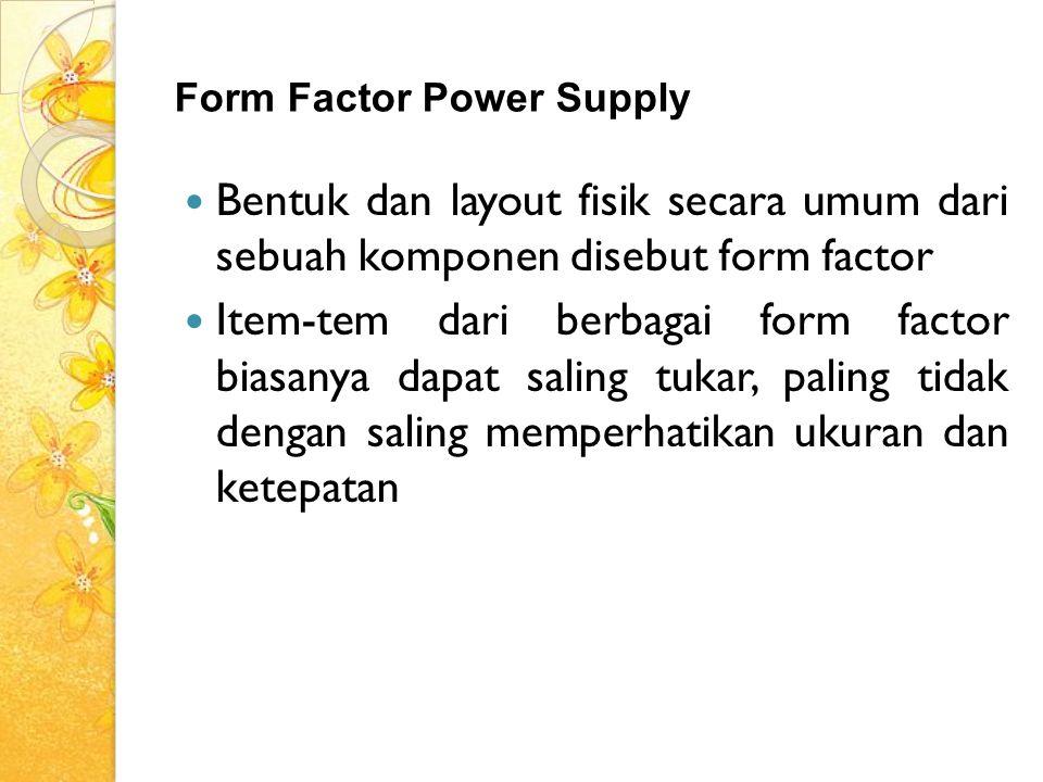 Form Factor Power Supply Bentuk dan layout fisik secara umum dari sebuah komponen disebut form factor Item-tem dari berbagai form factor biasanya dapa