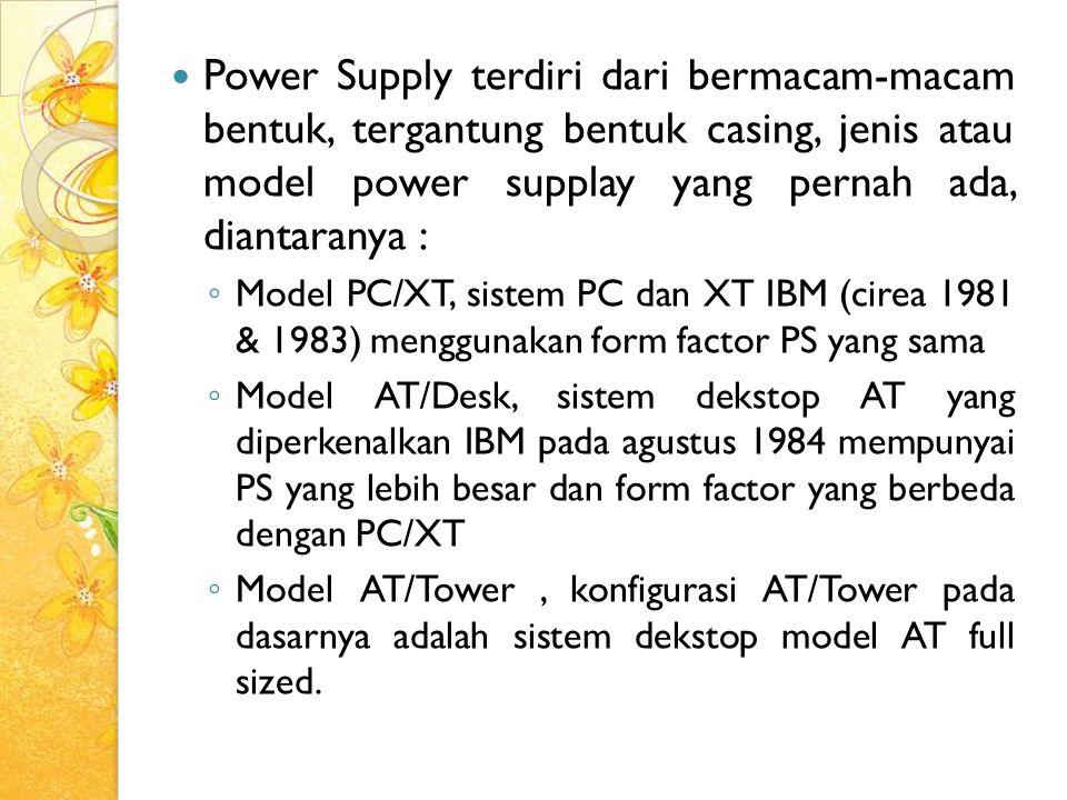 Power Supply terdiri dari bermacam-macam bentuk, tergantung bentuk casing, jenis atau model power supplay yang pernah ada, diantaranya : ◦ Model PC/XT