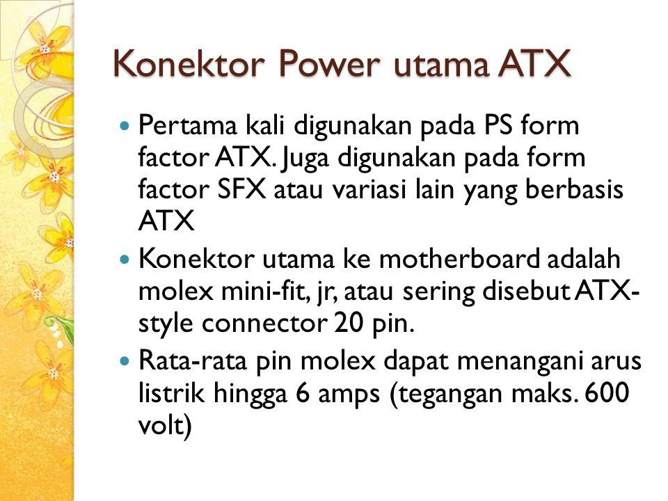 Konektor Power utama ATX Pertama kali digunakan pada PS form factor ATX. Juga digunakan pada form factor SFX atau variasi lain yang berbasis ATX Konek