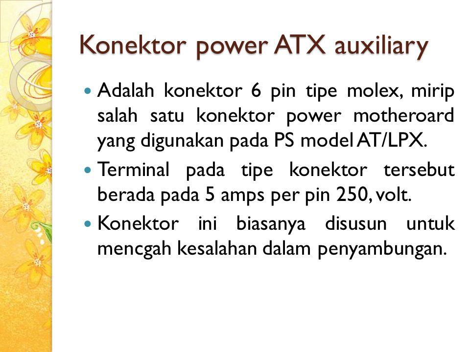 Konektor power ATX auxiliary Adalah konektor 6 pin tipe molex, mirip salah satu konektor power motheroard yang digunakan pada PS model AT/LPX. Termina