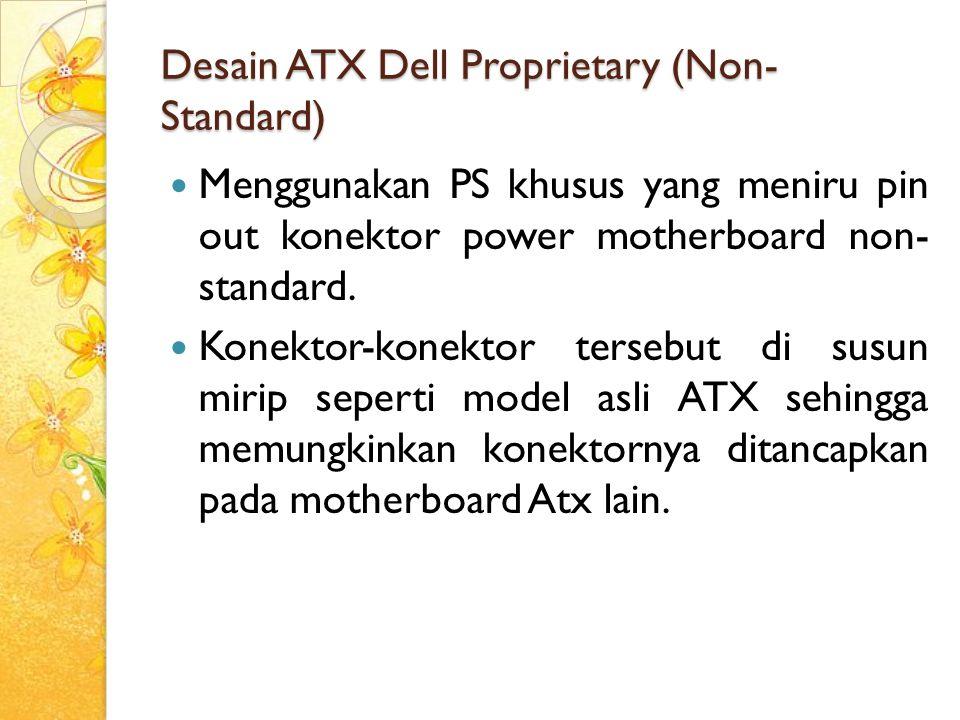 Desain ATX Dell Proprietary (Non- Standard) Menggunakan PS khusus yang meniru pin out konektor power motherboard non- standard. Konektor-konektor ters
