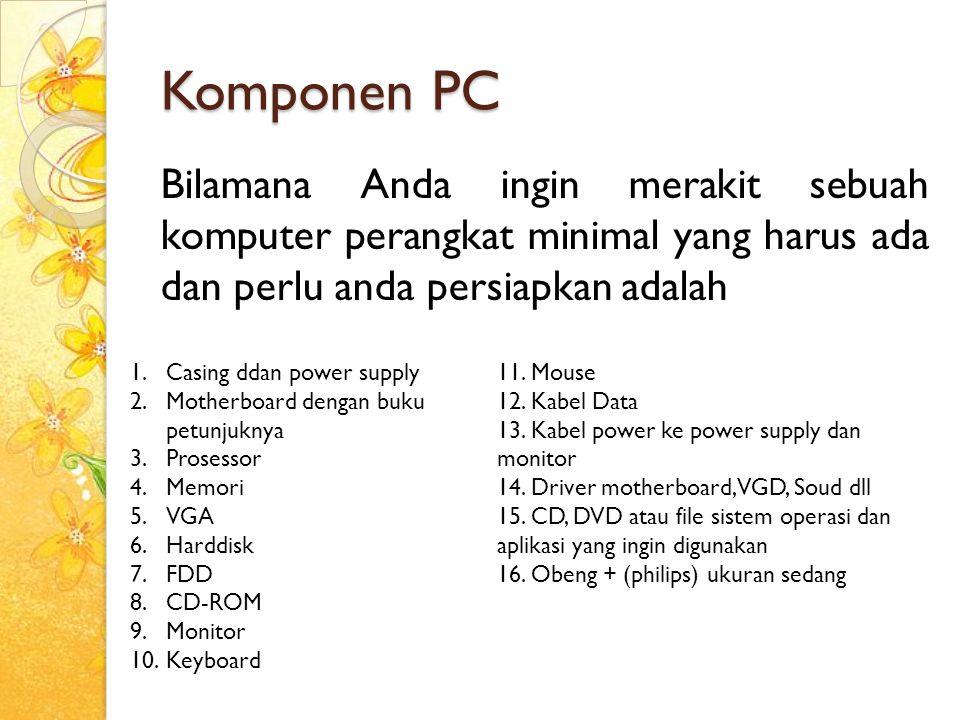 Komponen PC Bilamana Anda ingin merakit sebuah komputer perangkat minimal yang harus ada dan perlu anda persiapkan adalah 1.Casing ddan power supply 2