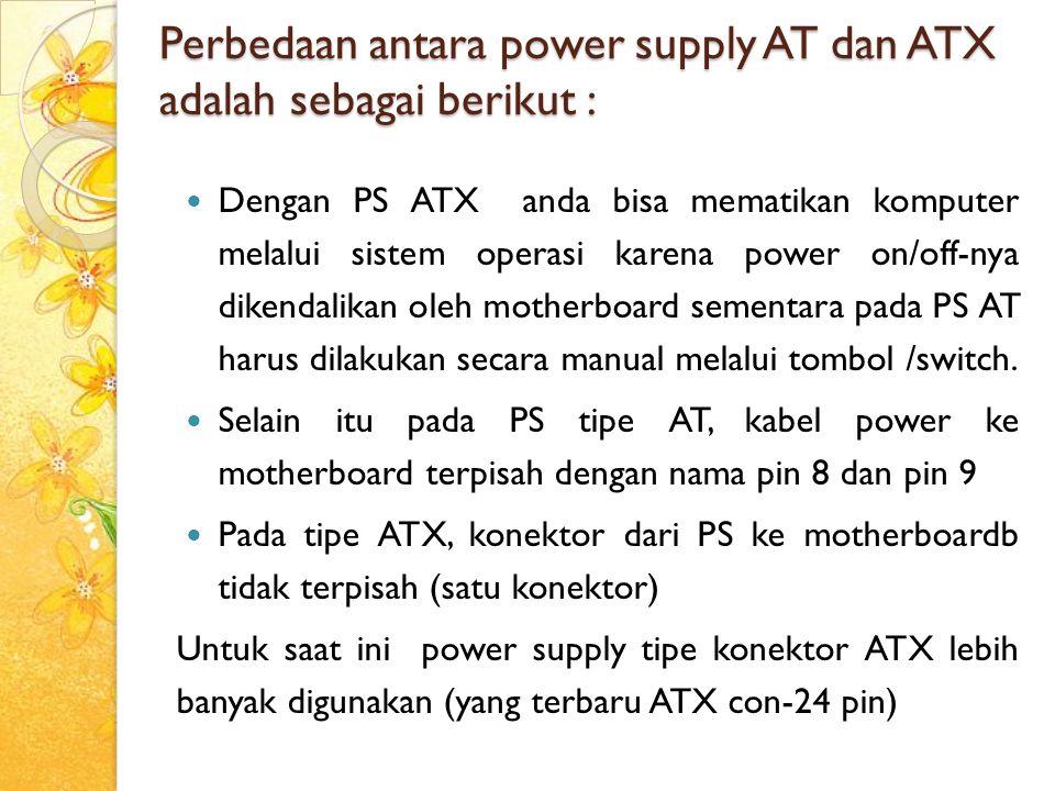 Perbedaan antara power supply AT dan ATX adalah sebagai berikut : Dengan PS ATX anda bisa mematikan komputer melalui sistem operasi karena power on/of
