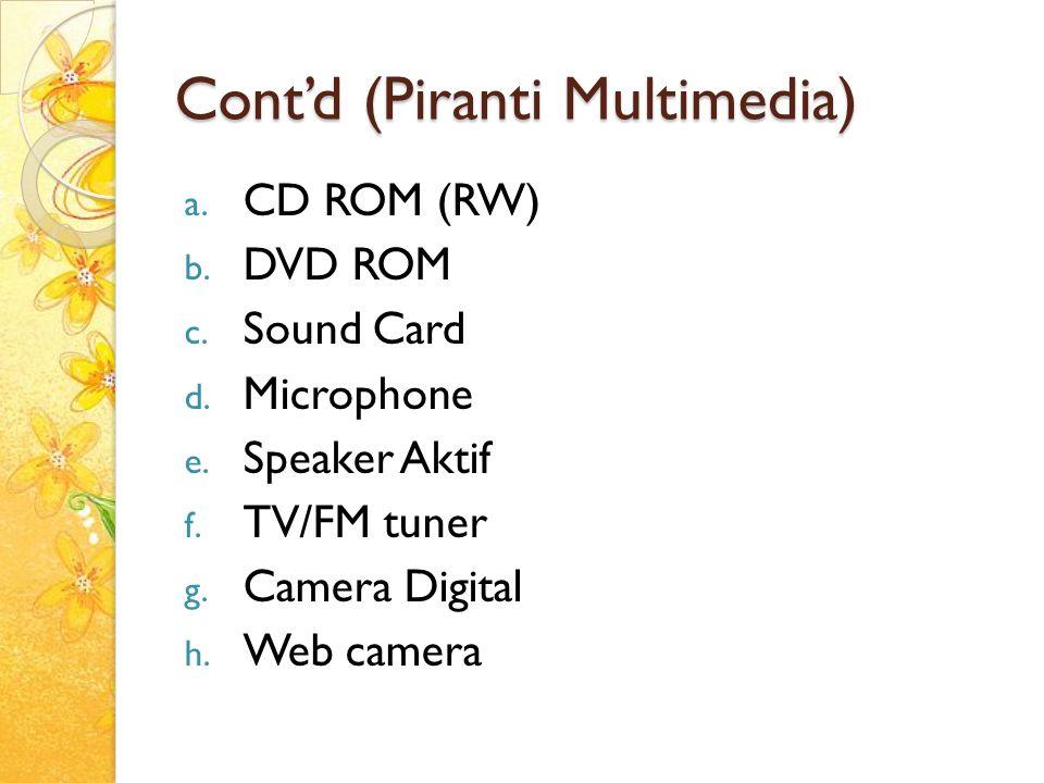 Cont'd (Piranti Multimedia) a. CD ROM (RW) b. DVD ROM c. Sound Card d. Microphone e. Speaker Aktif f. TV/FM tuner g. Camera Digital h. Web camera