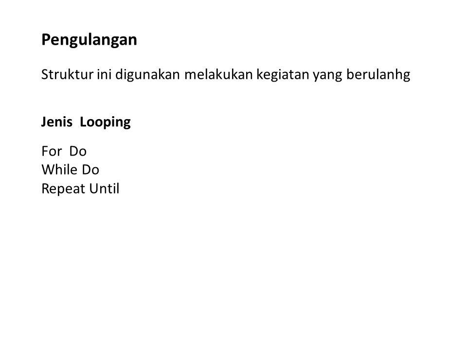 Struktur ini digunakan melakukan kegiatan yang berulanhg Pengulangan Jenis Looping For Do While Do Repeat Until