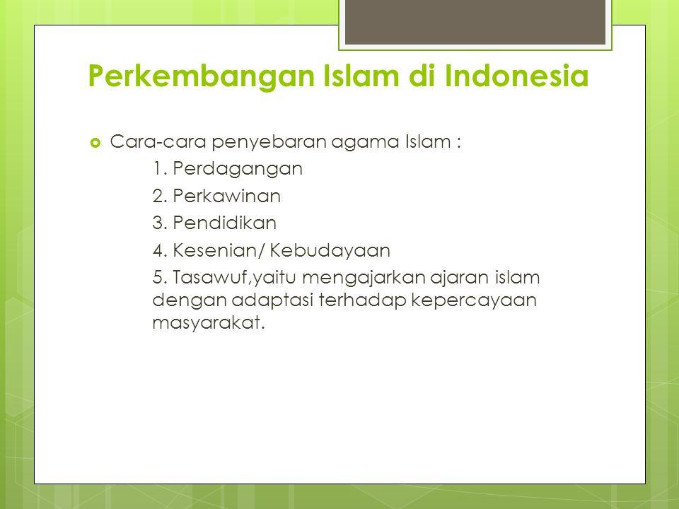 Perkembangan Islam di Indonesia  Cara-cara penyebaran agama Islam : 1. Perdagangan 2. Perkawinan 3. Pendidikan 4. Kesenian/ Kebudayaan 5. Tasawuf,yai