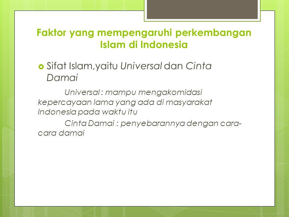 Faktor yang mempengaruhi perkembangan Islam di Indonesia  Sifat Islam,yaitu Universal dan Cinta Damai Universal : mampu mengakomidasi kepercayaan lam