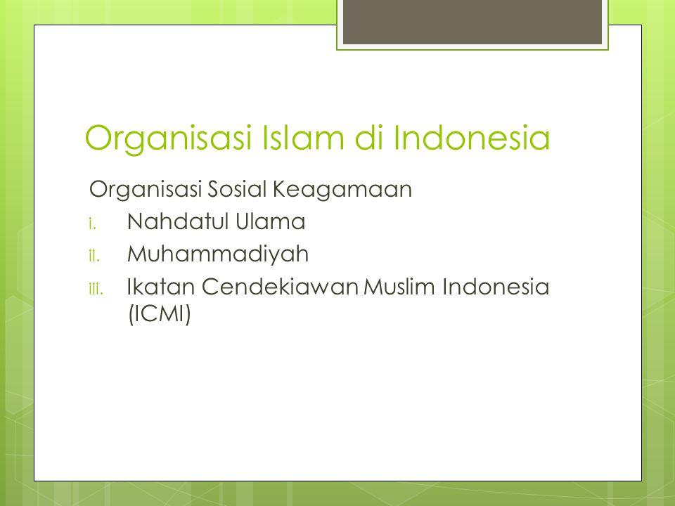 Organisasi Islam di Indonesia Organisasi Sosial Keagamaan i. Nahdatul Ulama ii. Muhammadiyah iii. Ikatan Cendekiawan Muslim Indonesia (ICMI)