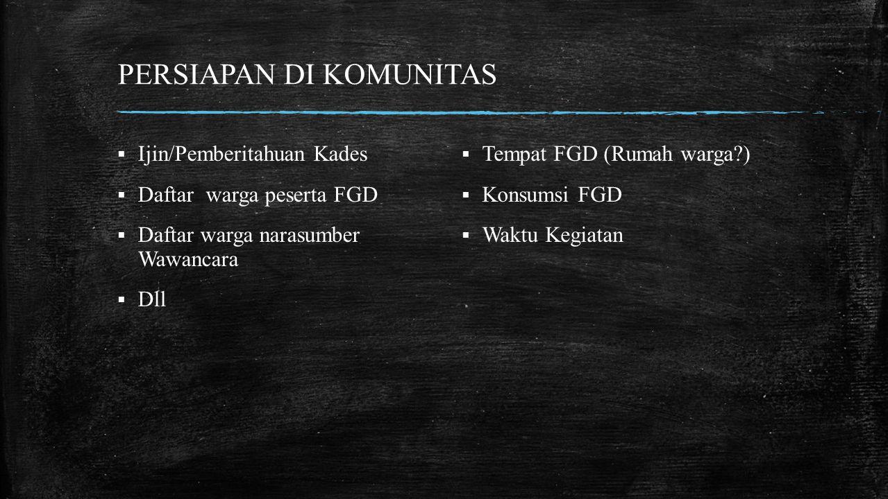 PERSIAPAN DI KOMUNITAS  Tempat FGD (Rumah warga?)  Konsumsi FGD  Waktu Kegiatan  Ijin/Pemberitahuan Kades  Daftar warga peserta FGD  Daftar warga narasumber Wawancara  Dll