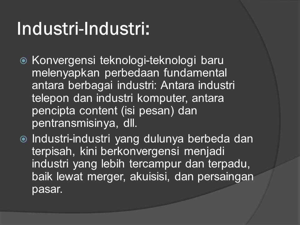 Industri-Industri:  Konvergensi teknologi-teknologi baru melenyapkan perbedaan fundamental antara berbagai industri: Antara industri telepon dan industri komputer, antara pencipta content (isi pesan) dan pentransmisinya, dll.