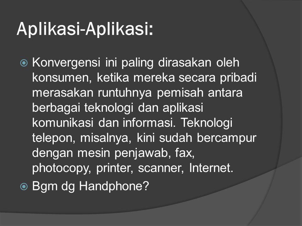 Aplikasi-Aplikasi:  Konvergensi ini paling dirasakan oleh konsumen, ketika mereka secara pribadi merasakan runtuhnya pemisah antara berbagai teknologi dan aplikasi komunikasi dan informasi.