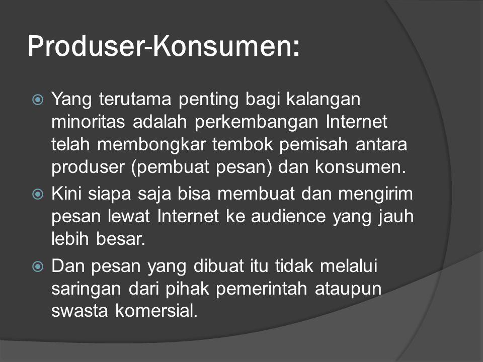 Produser-Konsumen:  Yang terutama penting bagi kalangan minoritas adalah perkembangan Internet telah membongkar tembok pemisah antara produser (pembuat pesan) dan konsumen.