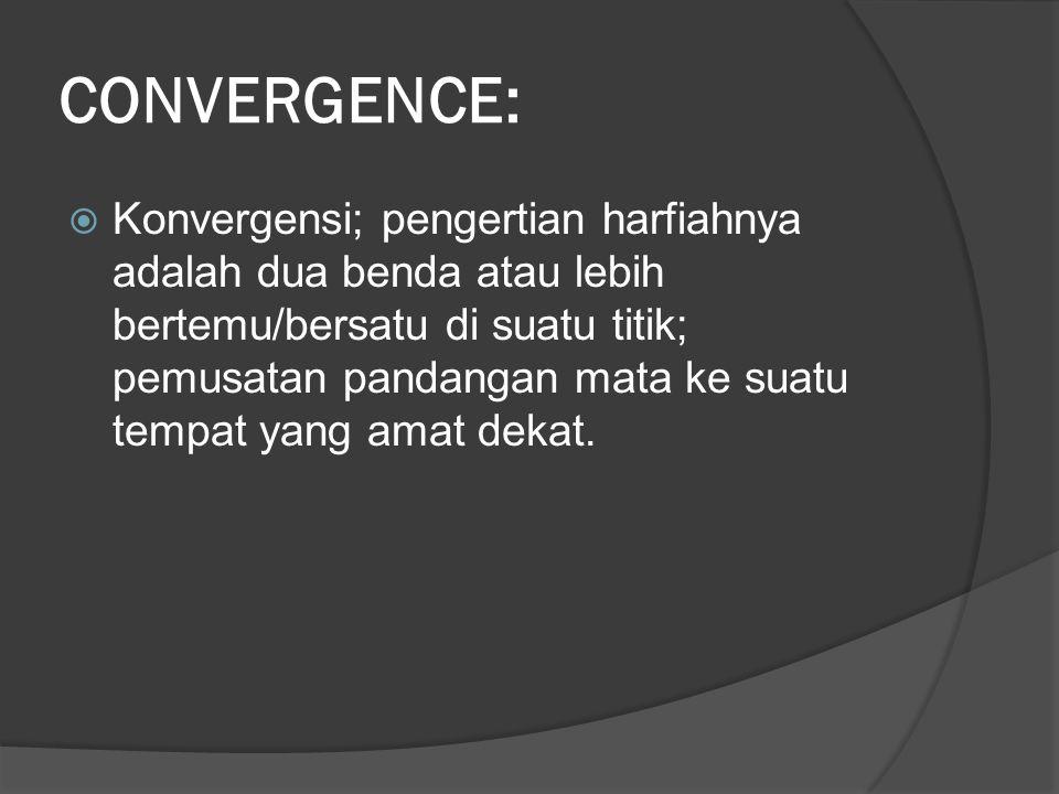 CONVERGENCE:  Konvergensi; pengertian harfiahnya adalah dua benda atau lebih bertemu/bersatu di suatu titik; pemusatan pandangan mata ke suatu tempat yang amat dekat.