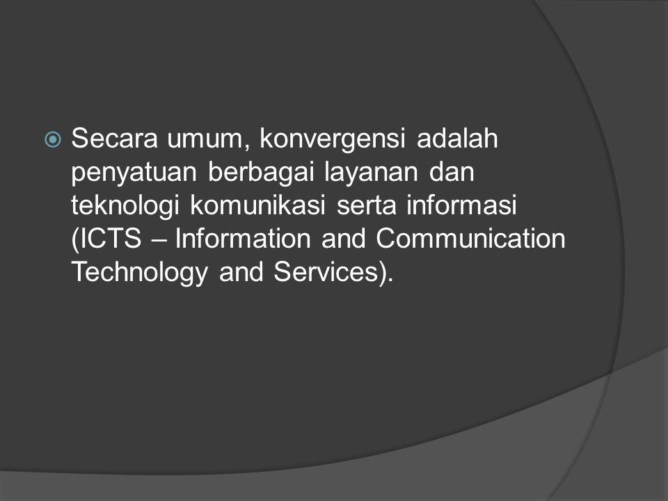  Secara umum, konvergensi adalah penyatuan berbagai layanan dan teknologi komunikasi serta informasi (ICTS – Information and Communication Technology and Services).