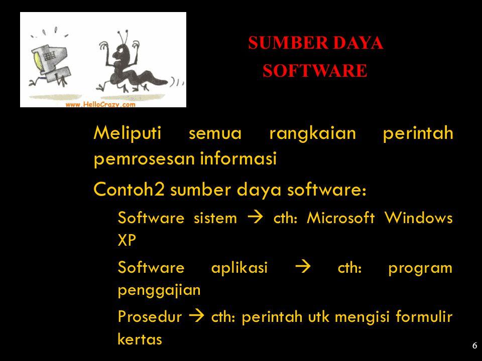 6 SUMBER DAYA SOFTWARE Meliputi semua rangkaian perintah pemrosesan informasi Contoh2 sumber daya software: Software sistem  cth: Microsoft Windows X