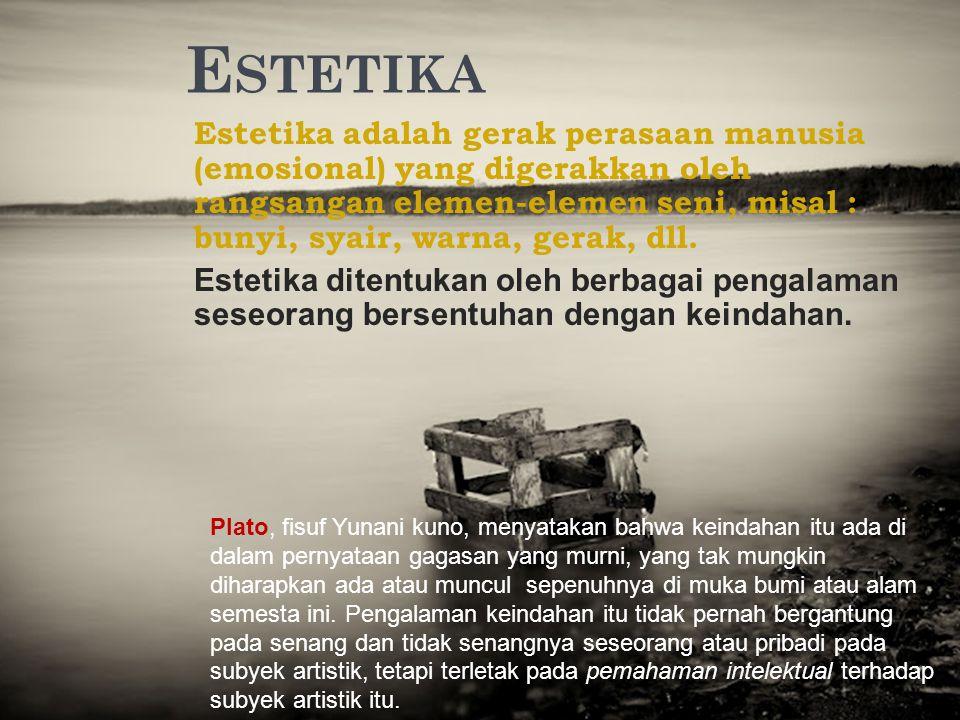 E STETIKA Estetika adalah gerak perasaan manusia (emosional) yang digerakkan oleh rangsangan elemen-elemen seni, misal : bunyi, syair, warna, gerak, d
