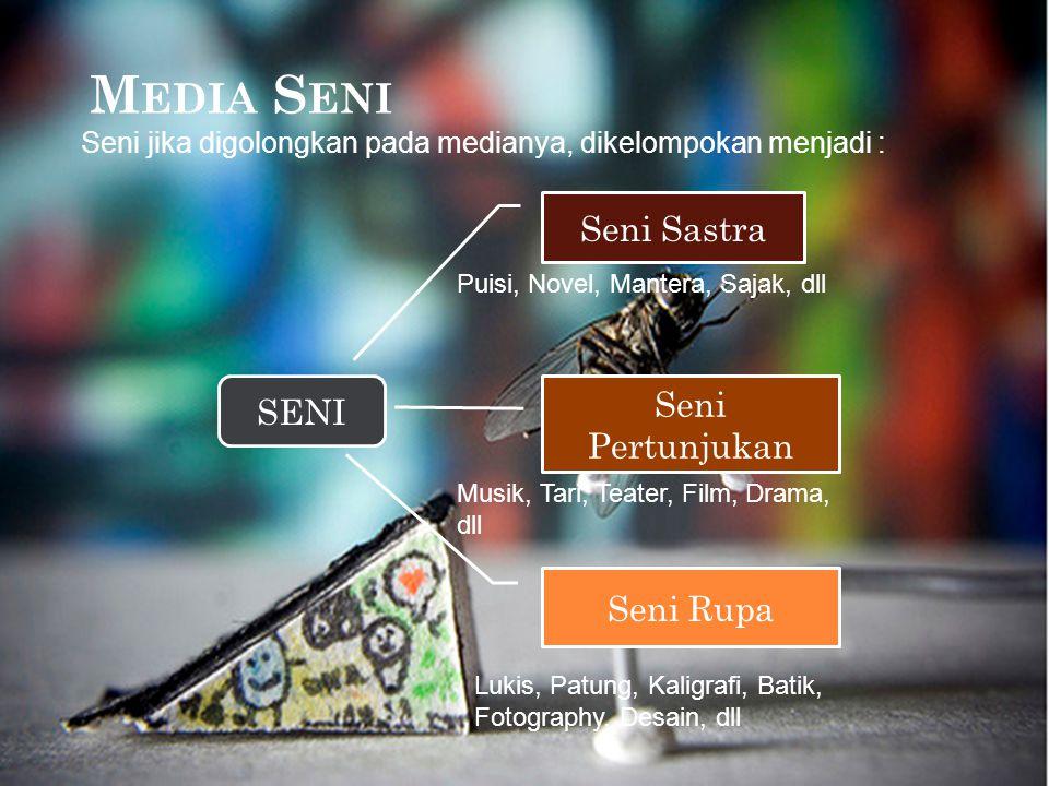 M EDIA S ENI Seni jika digolongkan pada medianya, dikelompokan menjadi : SENI Seni Sastra Seni Pertunjukan Seni Rupa Puisi, Novel, Mantera, Sajak, dll