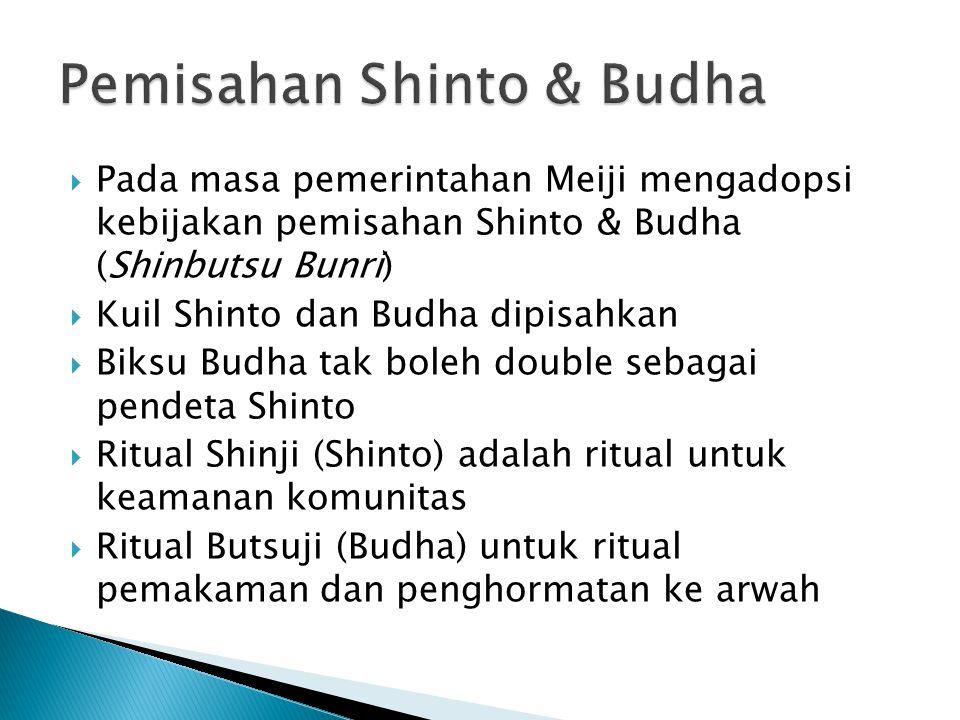  Pada masa pemerintahan Meiji mengadopsi kebijakan pemisahan Shinto & Budha (Shinbutsu Bunri)  Kuil Shinto dan Budha dipisahkan  Biksu Budha tak boleh double sebagai pendeta Shinto  Ritual Shinji (Shinto) adalah ritual untuk keamanan komunitas  Ritual Butsuji (Budha) untuk ritual pemakaman dan penghormatan ke arwah