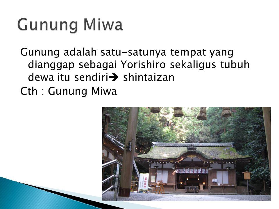 Gunung adalah satu-satunya tempat yang dianggap sebagai Yorishiro sekaligus tubuh dewa itu sendiri  shintaizan Cth : Gunung Miwa
