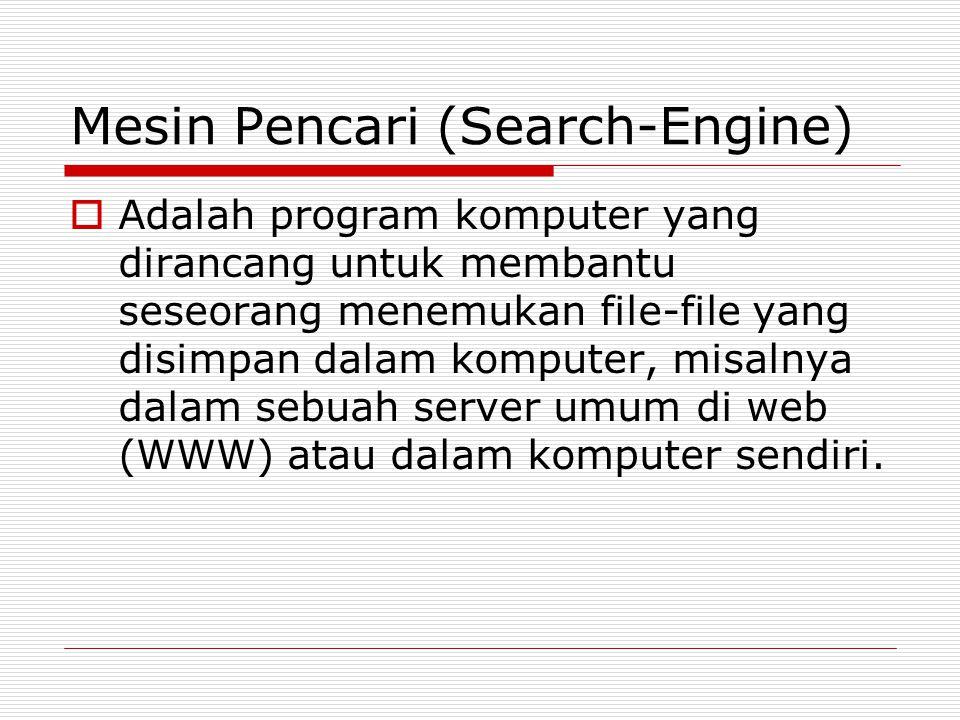 Mesin Pencari (Search-Engine)  Adalah program komputer yang dirancang untuk membantu seseorang menemukan file-file yang disimpan dalam komputer, misalnya dalam sebuah server umum di web (WWW) atau dalam komputer sendiri.