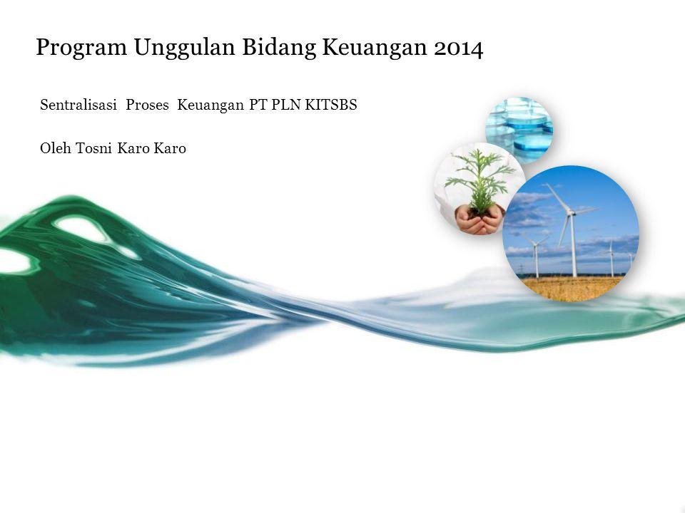 Program Unggulan Bidang Keuangan 2014 Sentralisasi Proses Keuangan PT PLN KITSBS Oleh Tosni Karo Karo