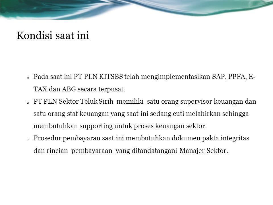 Kondisi saat ini o Pada saat ini PT PLN KITSBS telah mengimplementasikan SAP, PPFA, E- TAX dan ABG secara terpusat. o PT PLN Sektor Teluk Sirih memili