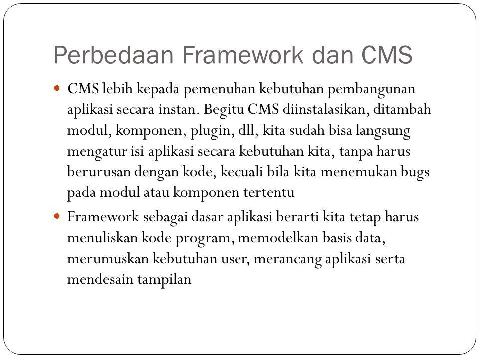 Perbedaan Framework dan CMS CMS lebih kepada pemenuhan kebutuhan pembangunan aplikasi secara instan. Begitu CMS diinstalasikan, ditambah modul, kompon