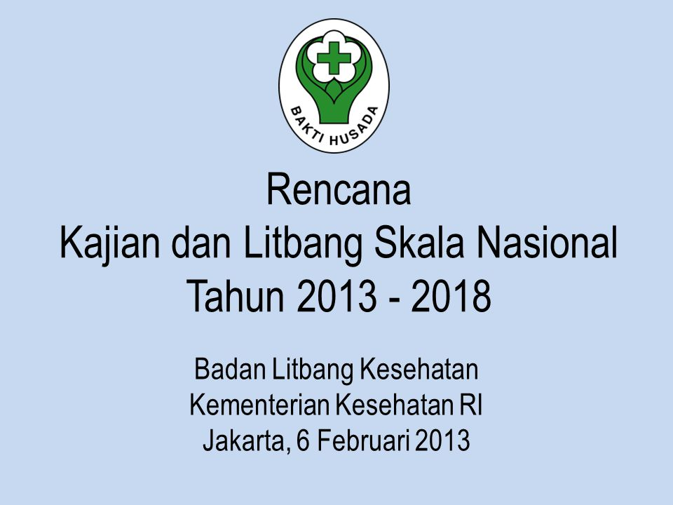 Rencana Kajian dan Litbang Skala Nasional Tahun 2013 - 2018 Badan Litbang Kesehatan Kementerian Kesehatan RI Jakarta, 6 Februari 2013