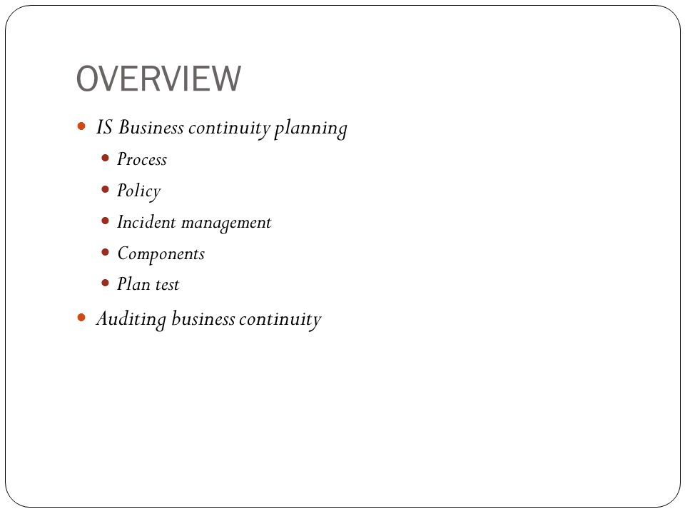 OVERVIEW IS Business continuity planning Process Policy Incident management Components Plan test Auditing business continuity