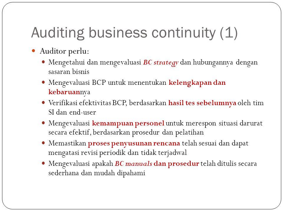 Auditing business continuity (2) Auditor perlu me-review : Dokumen terkait (kebijakan, strategi, manual, dll) Aplikasi yang tercakup dalam rencana Tim BC (anggota, kesepakatan, kontak, wawancara) Rencana pengujian (prosedur, pelaksanaan prosedur) Sebagai tambahan : Evaluasi apakah prosedur darurat telah lengkap, tepat, akurat, dan mudah dipahami Identifikasi apakah transaksi harus diinputkan ulang ke sistem pada proses recovery dan terpisah dari transaksi normal Tentukan apakah seluruh tim memiliki prosedur tertulis untuk dilaksanakan pada saat terjadi bencana