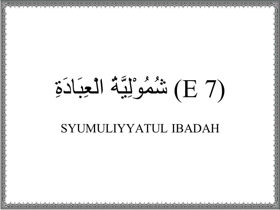 (E 7) شُمُوْلِيَّةُ الْعِبَادَةِ SYUMULIYYATUL IBADAH