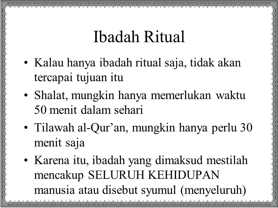 Ibadah Ritual Kalau hanya ibadah ritual saja, tidak akan tercapai tujuan itu Shalat, mungkin hanya memerlukan waktu 50 menit dalam sehari Tilawah al-Q