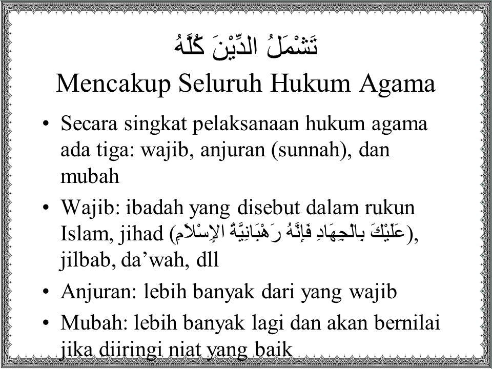تَشْمَلُ الدِّيْنَ كُلَّهُ Mencakup Seluruh Hukum Agama Secara singkat pelaksanaan hukum agama ada tiga: wajib, anjuran (sunnah), dan mubah Wajib: iba