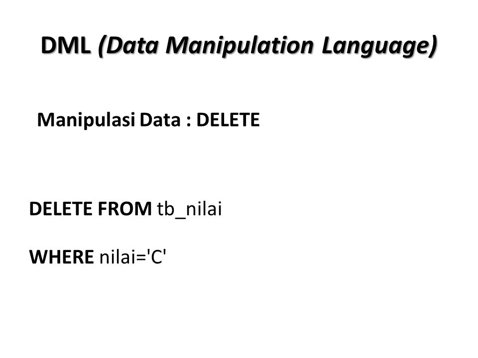 DML (Data Manipulation Language) DELETE FROM tb_nilai WHERE nilai='C' Manipulasi Data : DELETE