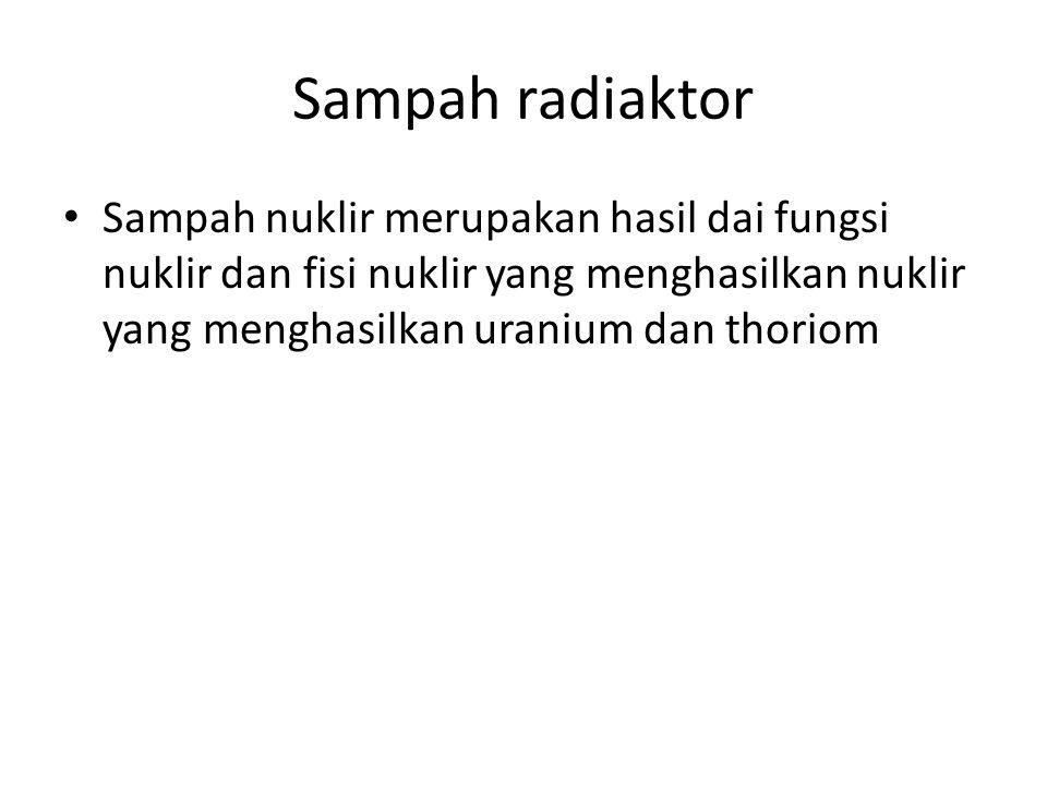 Sampah radiaktor Sampah nuklir merupakan hasil dai fungsi nuklir dan fisi nuklir yang menghasilkan nuklir yang menghasilkan uranium dan thoriom