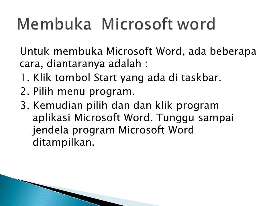 Untuk membuka Microsoft Word, ada beberapa cara, diantaranya adalah : 1. Klik tombol Start yang ada di taskbar. 2. Pilih menu program. 3. Kemudian pil
