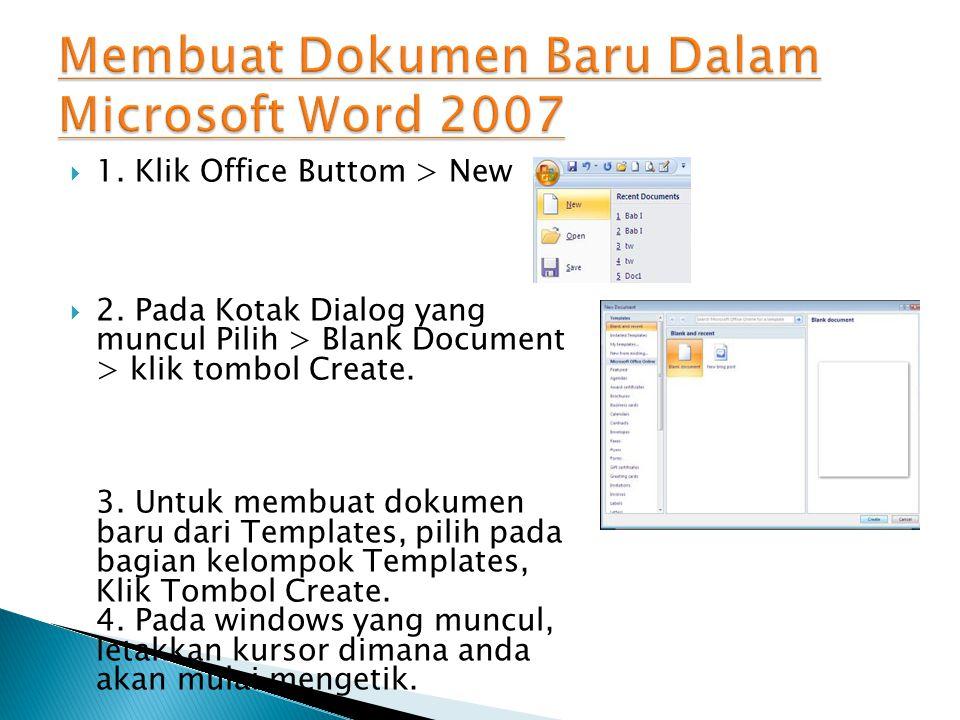  1. Klik Office Buttom > New  2. Pada Kotak Dialog yang muncul Pilih > Blank Document > klik tombol Create. 3. Untuk membuat dokumen baru dari Templ
