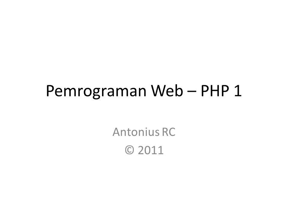 Pemrograman Web – PHP 1 Antonius RC © 2011