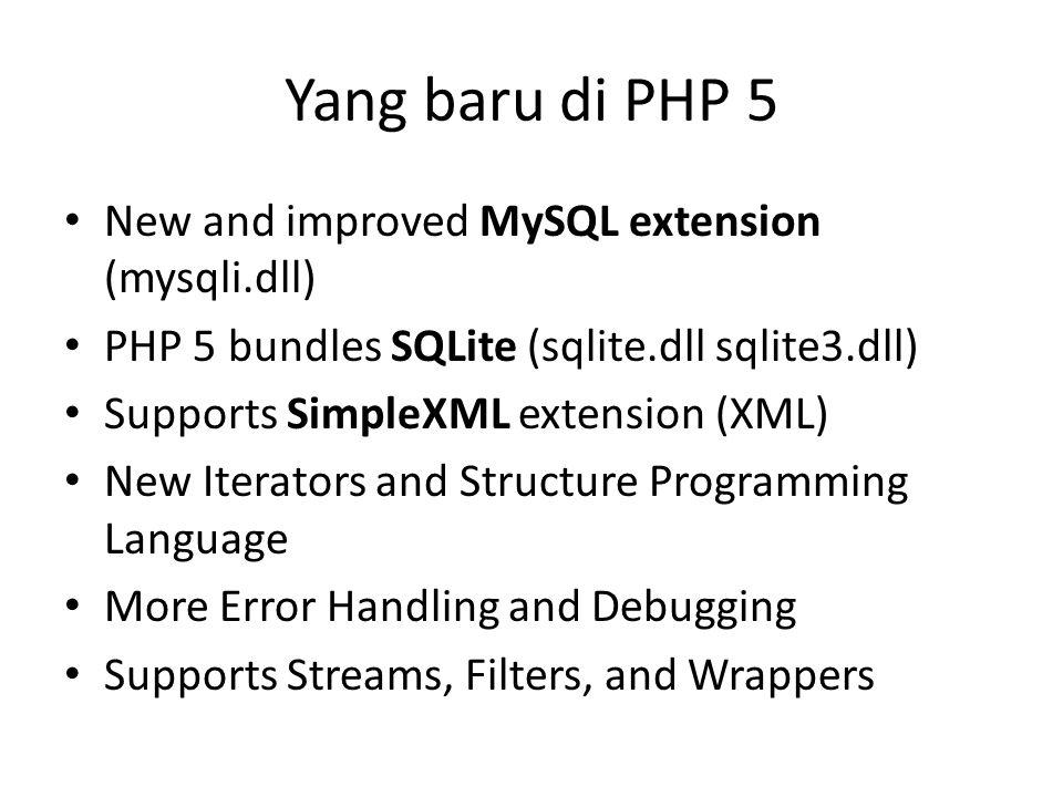 Yang baru di PHP 5 New and improved MySQL extension (mysqli.dll) PHP 5 bundles SQLite (sqlite.dll sqlite3.dll) Supports SimpleXML extension (XML) New