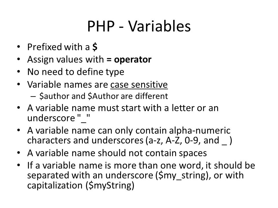 PHP - Variables Prefixed with a $ Assign values with = operator No need to define type Variable names are case sensitive – $author and $Author are different A variable name must start with a letter or an underscore _ A variable name can only contain alpha-numeric characters and underscores (a-z, A-Z, 0-9, and _ ) A variable name should not contain spaces If a variable name is more than one word, it should be separated with an underscore ($my_string), or with capitalization ($myString)
