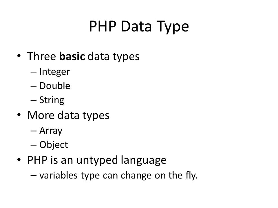 PHP Data Type Three basic data types – Integer – Double – String More data types – Array – Object PHP is an untyped language – variables type can change on the fly.