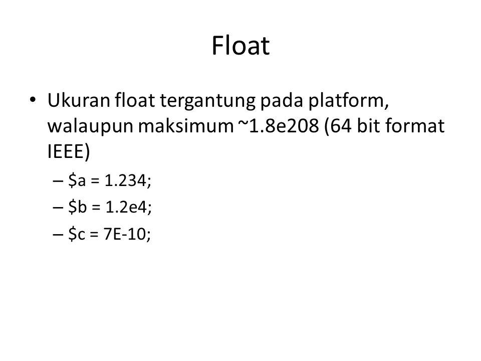 Float Ukuran float tergantung pada platform, walaupun maksimum ~1.8e208 (64 bit format IEEE) – $a = 1.234; – $b = 1.2e4; – $c = 7E-10;